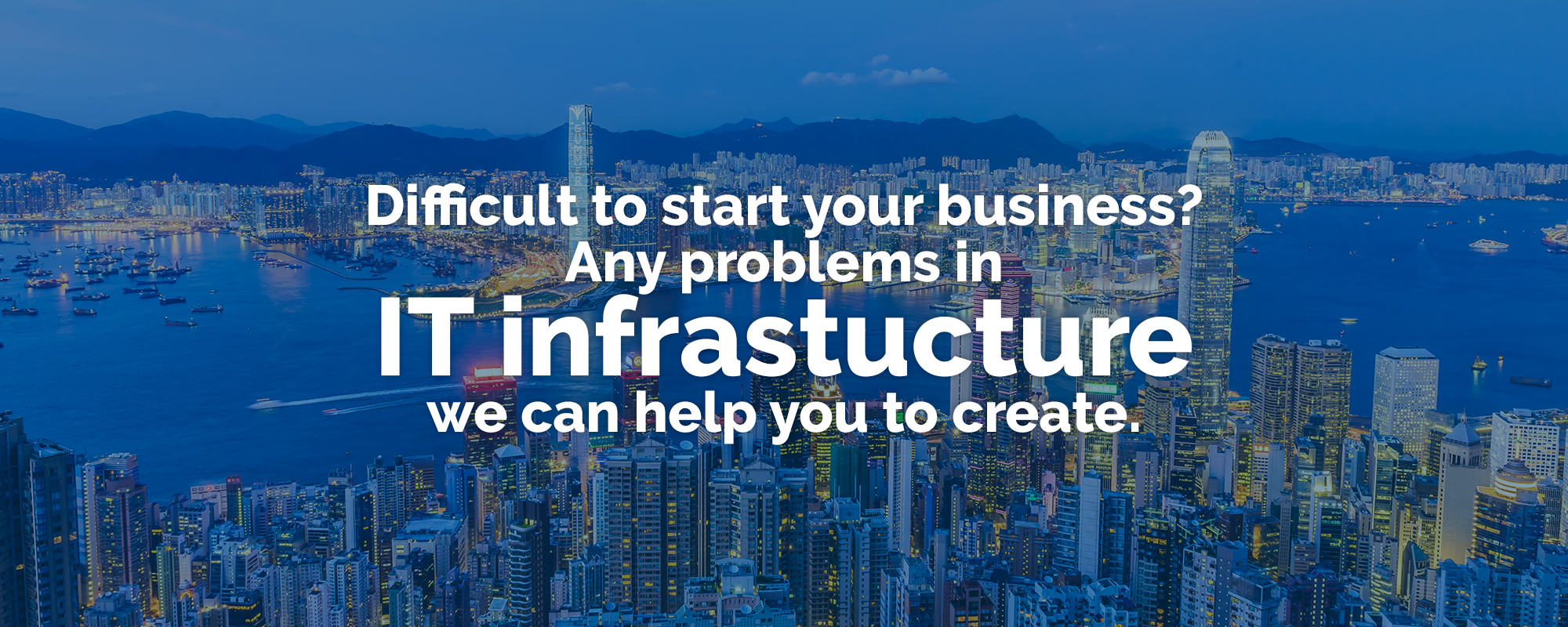 Difficult to start your business? Any problems in IT infrastucture we can help you to create.